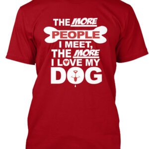 The More People I Meet The More I Love My Dog T-Shirt. Dogs Rule People Drool Shirt.